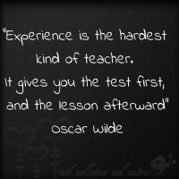 """""""Exprerience is the hardest kind of teacher. it gives you the test first, and the lesson afterward"""" - Oscar Wilde"""