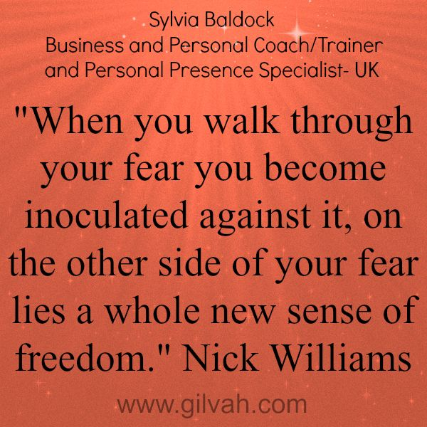 Gilvah Professionals Sylvia Baldock - Business and Personal Coach/trainer and Personal Presence specialist UK. When you walk through your fear you become inoculated against it, on the other side of your fear lies a whole new sense of freedom.  Nick Williams #quotes #gilvah #inspiration #business #online #professionals #womeninbiz #coaching