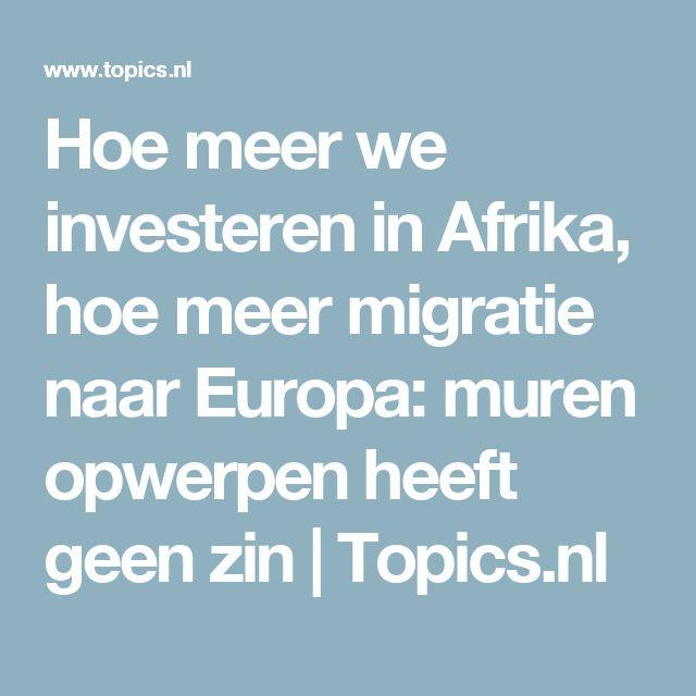 Hoe meer we investeren in Afrika, hoe meer migratie naar Europa: muren opwerpen heeft geen zin | Topics.nl