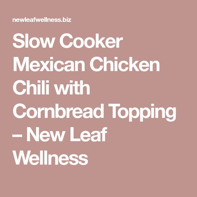 Slow Cooker Mexican Chicken Chili with Cornbread Topping – New Leaf Wellness