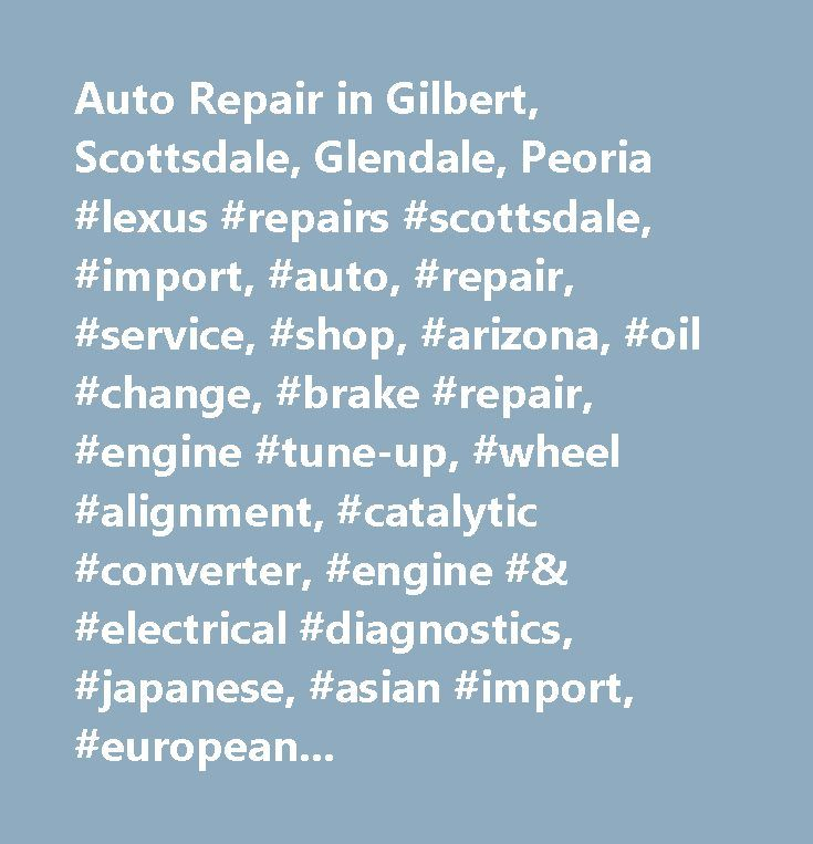 Auto Repair in Gilbert, Scottsdale, Glendale, Peoria #lexus #repairs #scottsdale, #import, #auto, #repair, #service, #shop, #arizona, #oil #change, #brake #repair, #engine #tune-up, #wheel #alignment, #catalytic #converter, #engine #& #electrical #diagnostics, #japanese, #asian #import, #europeans #cars, #german #vehicles, #foreign, #american, #chevy, #ford, #gm, #bmw, #mercedes, #land #rover, #cadillac, #lincoln, #mercury, #buick, #car, #truck, #all #repairs, #engine, #tune #up…