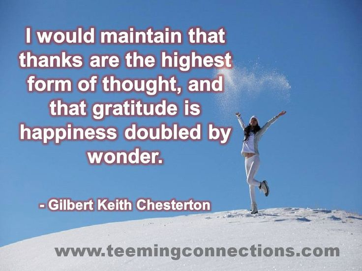 I would maintain that thanks are the highest form of thought, and that gratitude is happiness doubled by wonder. - Gilbert Keith Chesterton #teemingconnections