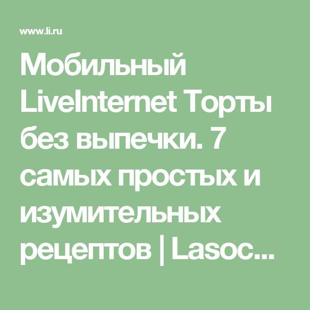 Мобильный LiveInternet Торты без выпечки. 7 самых простых и изумительных рецептов | Lasocka55 - Дневник Lasocka55 |