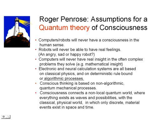 Sir Roger Penrose's theory  A hot theory of quantum mechanics and consciousness was proposed by the British physicist/ mathematician Sir Roger Penrose in his bestseller book 'The Emperors New Mind' from1989. Penrose does not believe that computers/ robots will ever get a consciousness similar to humans. Man made computers will never have feelings and never be able to be creative.