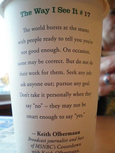 I got this on a cup one time during undergrad. I still have the cup.: Remember This, Cups Of Coffe, Coffe Cups, Life Lessons, Quote, Coffee Cups, Starbucks Cups, Smart Girls, Keith Olbermann