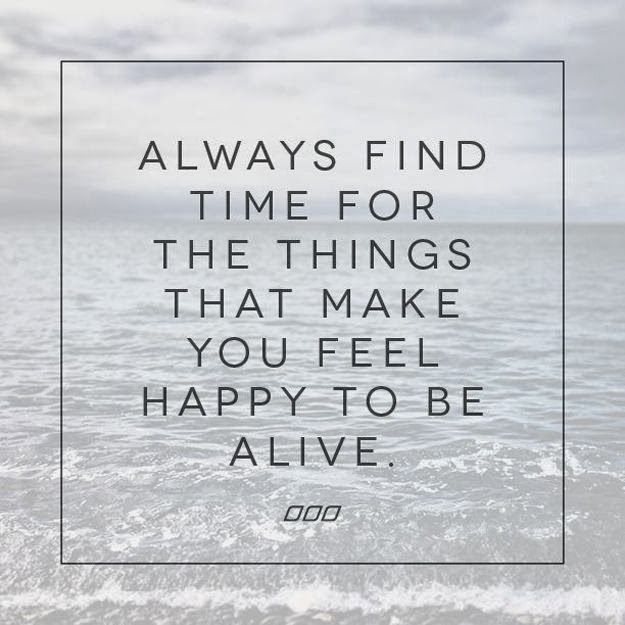 Always find time for the things that make you feel happy to be alive | Anonymous ART of Revolution
