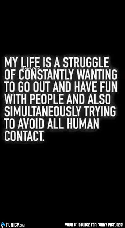 My life is a struggle of just wanting to avoid all human contact and not being able to do so...