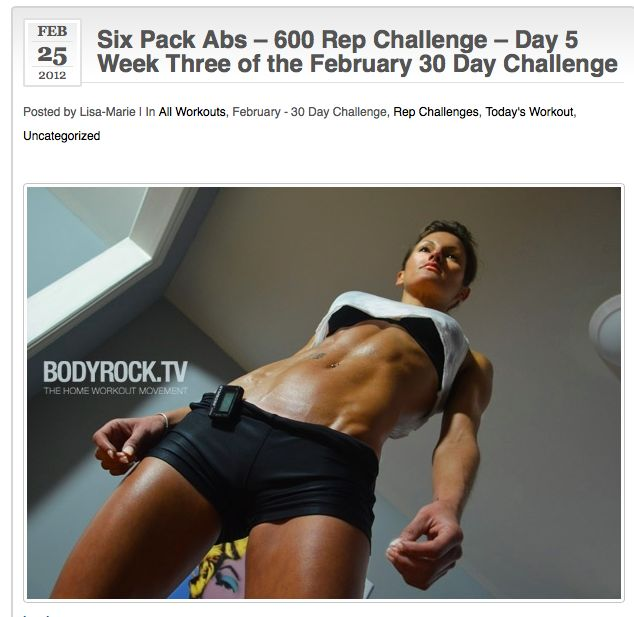 Six Pack Abs – 600 Rep Challenge – Day 5 Week Three of the February 30 Day Challenge  http://www.bodyrock.tv/2012/02/25/six-pack-abs-workout-day-5-week-three-of-the-february-30-day-challenge/