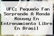 http://tecnoautos.com/wp-content/uploads/imagenes/tendencias/thumbs/ufc-pequeno-fan-sorprende-a-ronda-rousey-en-entrenamiento-libre-en-brasil.jpg Ronda Rousey. UFC: Pequeño fan sorprende a Ronda Rousey en entrenamiento libre en Brasil, Enlaces, Imágenes, Videos y Tweets - http://tecnoautos.com/actualidad/ronda-rousey-ufc-pequeno-fan-sorprende-a-ronda-rousey-en-entrenamiento-libre-en-brasil/