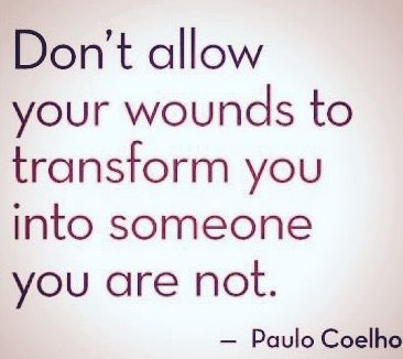 Donu0027t Allow Your Wounds To Transform You Into Someone You Are Not.   Paulo  Coelho Need To Take This To Heart Been Feeling Kind Of Down About Some  Things ...