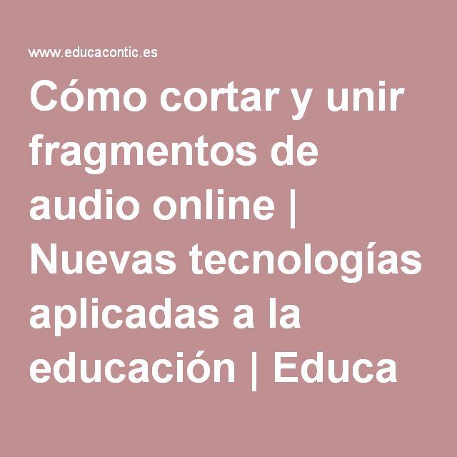 Cómo cortar y unir fragmentos de audio online | Nuevas tecnologías aplicadas a la educación | Educa con TIC