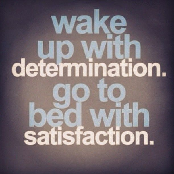 Make determination and satisfaction your good mates. They go hand and hand.