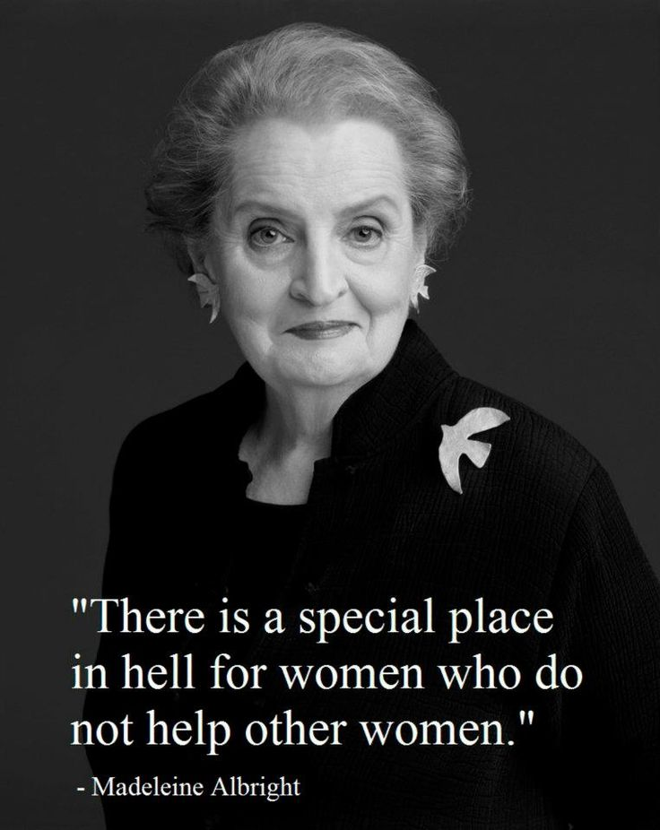 """there is a special place in hell for women who do not help other women."""