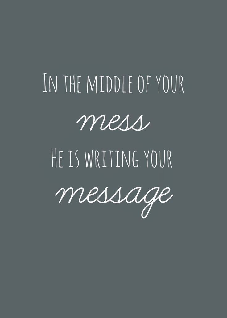In the middle of your mess He is writing your message.