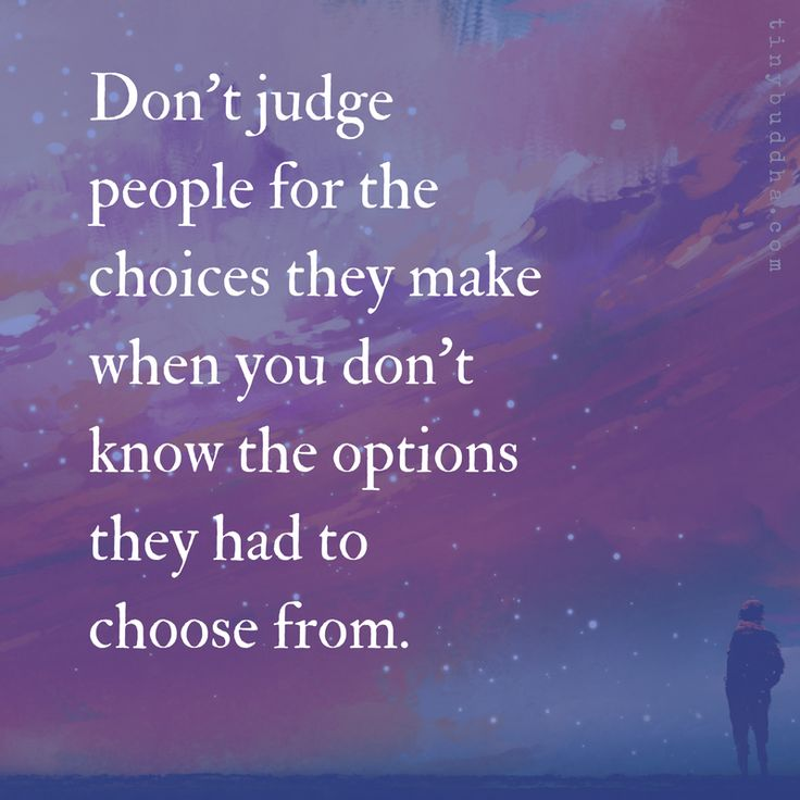 Don't judge people for the choices they make when you don't know the options they had to choose from.
