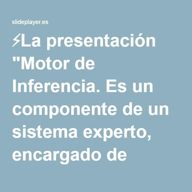 """⚡La presentación """"Motor de Inferencia. Es un componente de un sistema experto, encargado de administrar y controlar lógicamente el manejo y la utilización del conocimiento."""""""