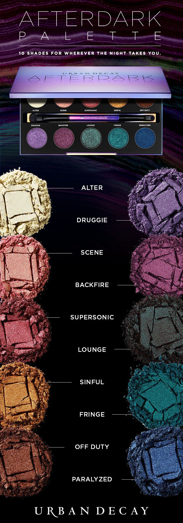 With late-night rendezvous in mind, we created the Afterdark Palette, the perfect shadow collection for night owls. This jewel-toned collection contains 10 sultry shades of Eyeshadow—seven NEW and three cult favorites no UD junkie should be without.