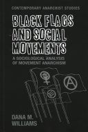 Black flags and social movements : a sociological analysis of movement anarchism / Dana M Williams