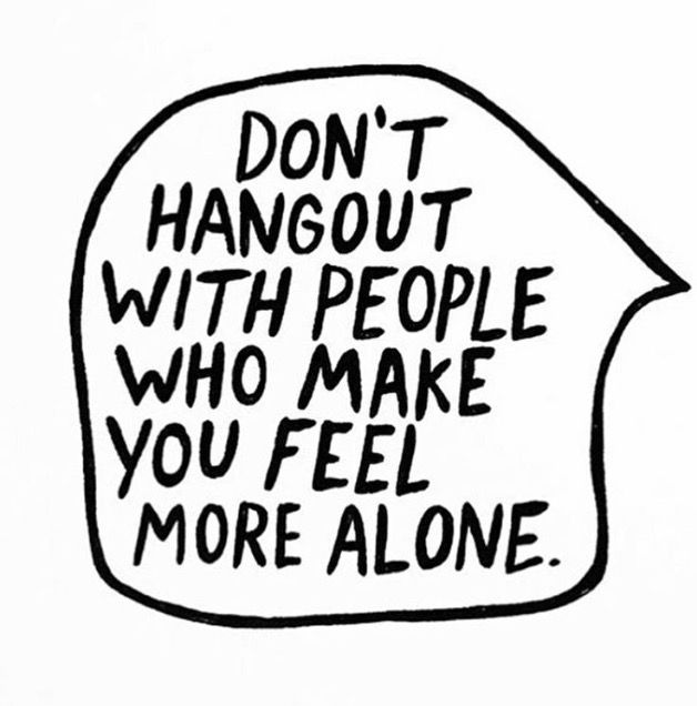 Don't hang out with people who make you feel more alone!