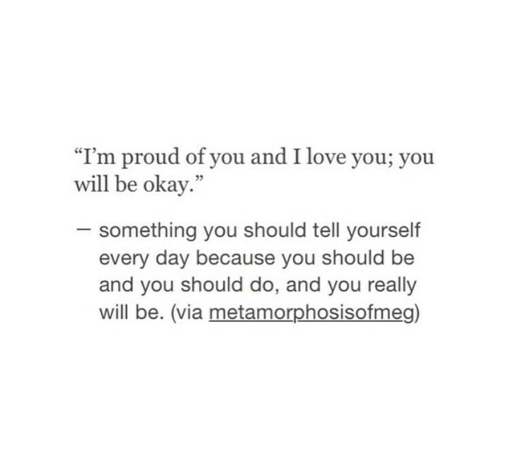 Im proud of you and i love you; you will be okay