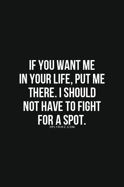 """If you want me in your life. Put me there. I should not have to fight for a spot."" #dating #sex #relationships"