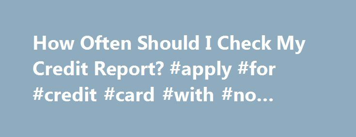 How Often Should I Check My Credit Report? #apply #for #credit #card #with #no #credit http://credit-loan.remmont.com/how-often-should-i-check-my-credit-report-apply-for-credit-card-with-no-credit/  #how can i check my credit score for free # Check your credit reports at least once per year, and more in certain situations. A big part of maintaining good credit is checking your credit reports frequently. You should check them once per year, and more in certain situations. Here are the…