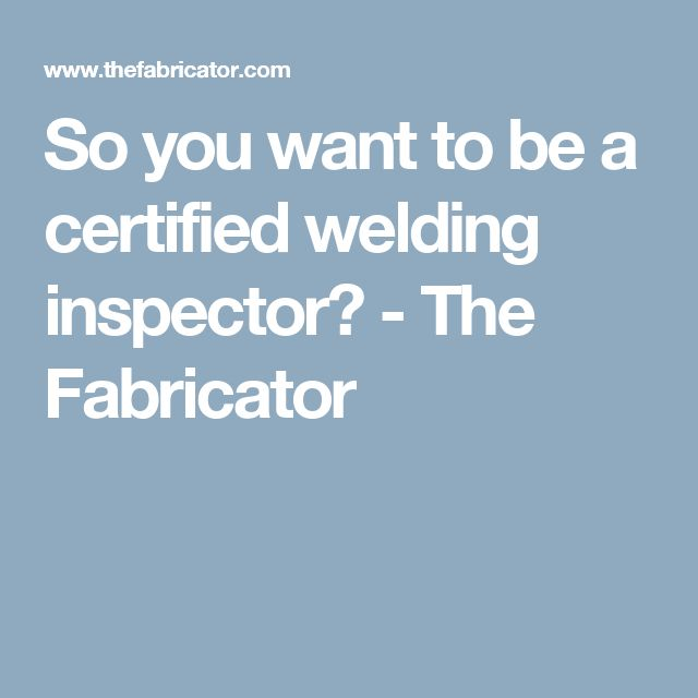 So you want to be a certified welding inspector? - The Fabricator