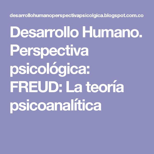 Desarrollo Humano. Perspectiva psicológica: FREUD: La teoría psicoanalítica
