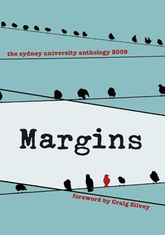 Margins: the Sydney University anthology 2009    Marginalia: writing in the margins, around the edges of pages. Students produce a lot of it. It's often critiques or interpretations of the main text; sometimes, it can even form a dialogue between readers as they comment on each other's comments. But here, we'd like to invite you to the main page, the centre stage, in this newest incarnation of the acclaimed Sydney University Student Writing Anthology.