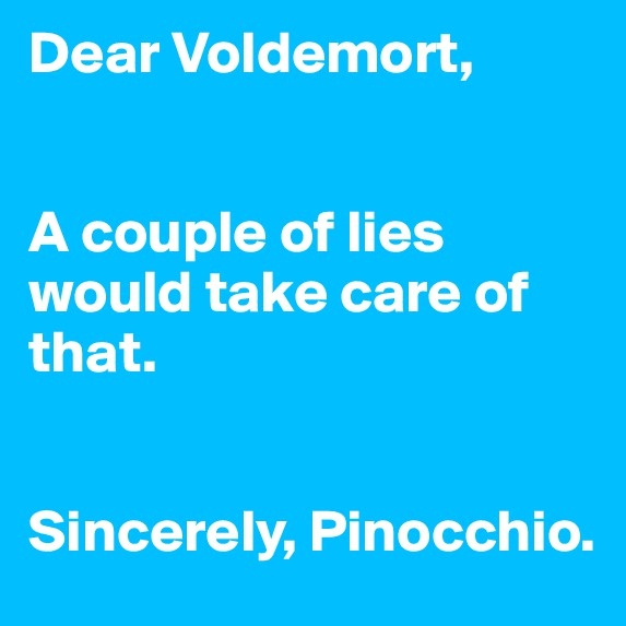 Dear Voldemort, A couple of lies would take care of that. Sincerely, Pinocchio.