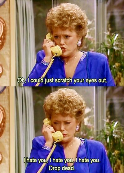 "{The Golden Girls} ~ Blanche - ""Oh, I could jsut scratch your eyes out!  I hate you, I hate you, I hate you!  Drop dead!"""