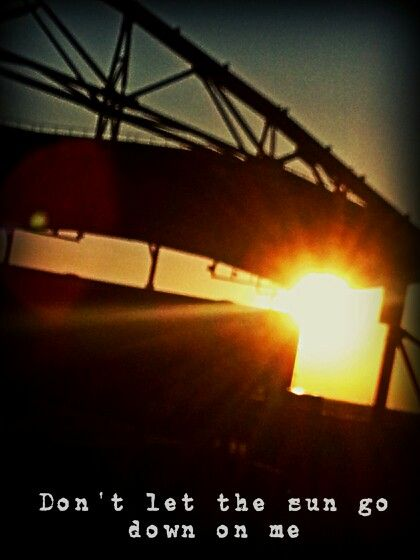 """Don't let the sun go down on me"" ~Elton John"