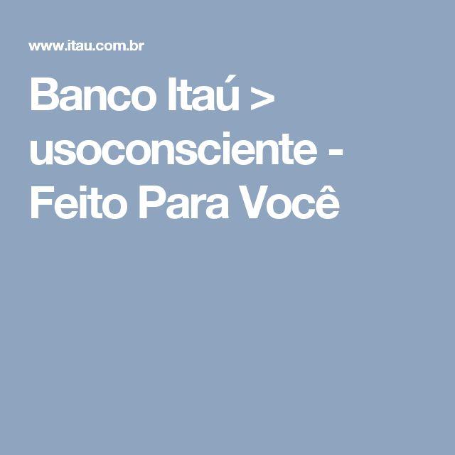 Banco Itaú > usoconsciente - Feito Para Você