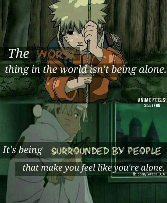 The worst thing in the world isn't being alone, it's being surrounded by people that make you feel alone, #naruto #quotes #cosplayclass