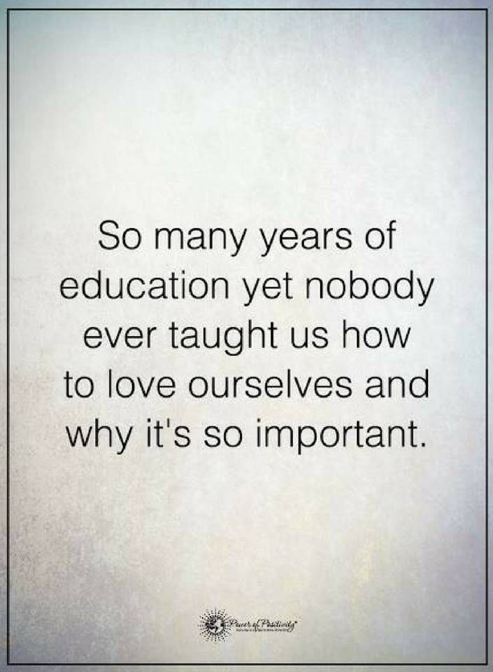 Quotes So many years of education yet nobody ever taught us how to love ourselves and why it's so important.