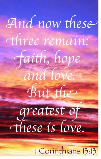 And now these three remain: faith, hope and love.  But the greatest of these is love. ~ 1 Corinthians 13:13