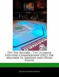 Off The Record - The Ultimate Fighting Championship (Ufc) 104: Machida Vs. Shogun And Other Fights  Paper Back