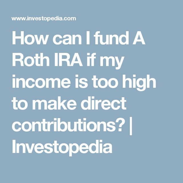 How can I fund A Roth IRA if my income is too high to make direct contributions? | Investopedia