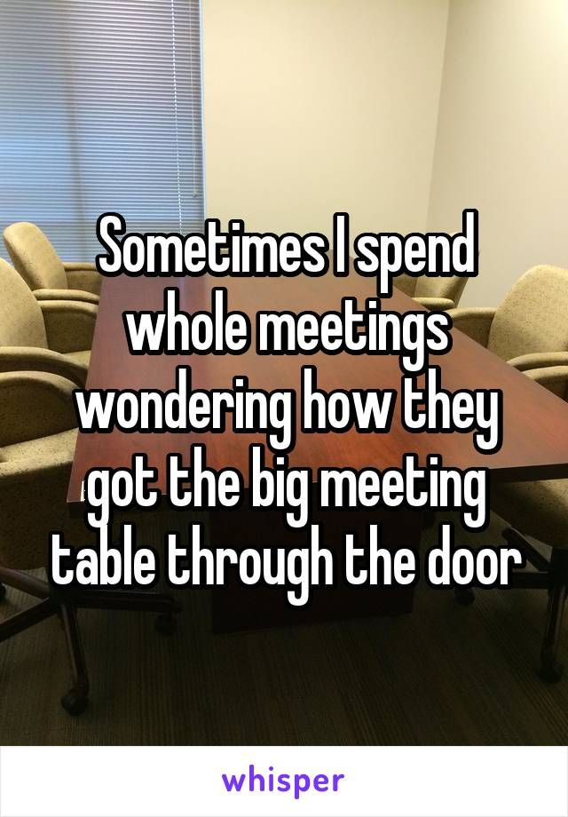 Sometimes I spend whole meetings wondering how they got the big meeting table through the door