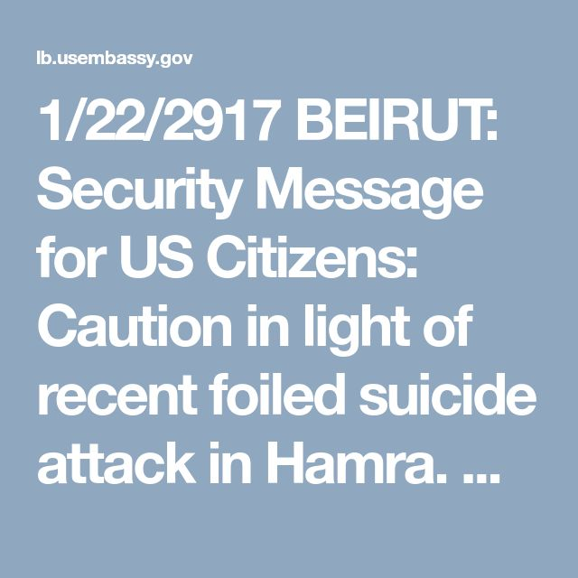1/22/2917 BEIRUT: Security Message for US Citizens: Caution in light of recent foiled suicide attack in Hamra. US Embassy in Lebanon
