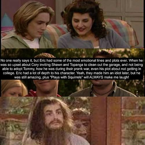 """No one really says it, but Eric had some of the most emotional lines and plots ever. When he was so upset about Cory inviting Shawn and Topanga to clean out the garage, and not being able to adopt Tommy, how he was during their prank war, even his plot about not getting into college. Eric had a lot of depth to his character. Yeah, they made him and idiot later, but he was still amazing, plus """"Plays with Squirrels"""" will ALWAYS make me laugh! Boy Meets World Confessions"""