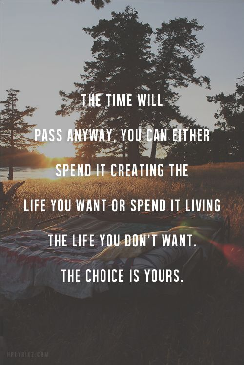 Love this! The time will pass anyway. You can other spend it creating the life you want or spend it living the life you don't want. The choice is yours.