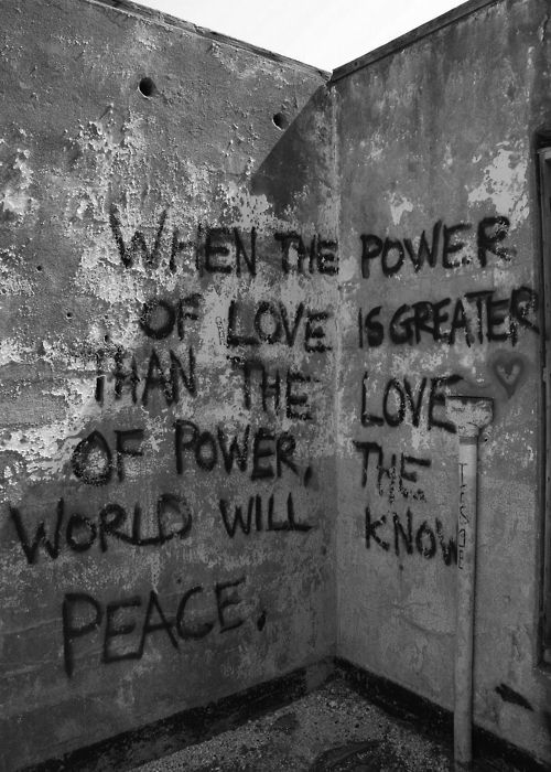 when the power of love is greater than the love of power, the world will know true peace