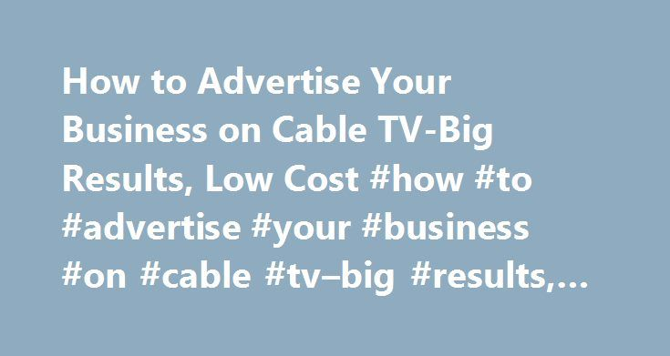 How to Advertise Your Business on Cable TV-Big Results, Low Cost #how #to #advertise #your #business #on #cable #tv–big #results, #low #cost http://iowa.remmont.com/how-to-advertise-your-business-on-cable-tv-big-results-low-cost-how-to-advertise-your-business-on-cable-tv-big-results-low-cost/  # How to Advertise Your Business on Cable TV–Big Results, Low Cost By Dr. Kevin Nunley Nothing gets the phone ringing and the orders coming in like lots of big media advertising. Newspapers, TV, and…
