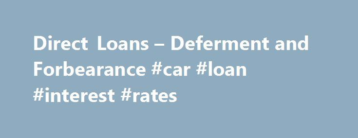 Direct Loans – Deferment and Forbearance #car #loan #interest #rates http://loan-credit.nef2.com/direct-loans-deferment-and-forbearance-car-loan-interest-rates/  #loan deferment # Deferment and Forbearance If you want additional information on loan default, visit the Department's Debt Resolution website . Deferment If you are having temporary problems repaying your federal student loans, contact your loan servicer to see if you are eligible for deferment. A deferment allows you to…
