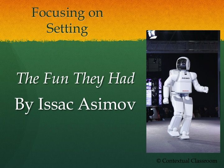 """This powerpoint presentation focuses on the literary element of setting in the short story """"The Fun They Had"""" by Issac Asimov. This powerpoint includes the following slides: 1) Definition of setting in literature 2) """"Thinking about the Future"""" writing warm-up 3) During and Post Reading Questions 4) Reader response closure on setting and its influence on theme"""