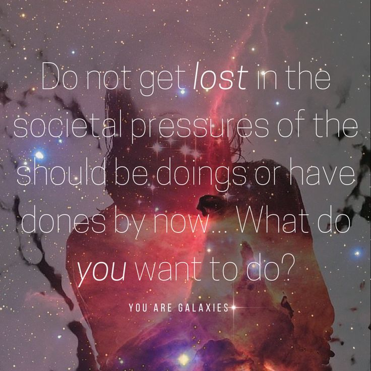 Do not get lost in the social pressures of the should be doings or have dones by now...What do you want to do?