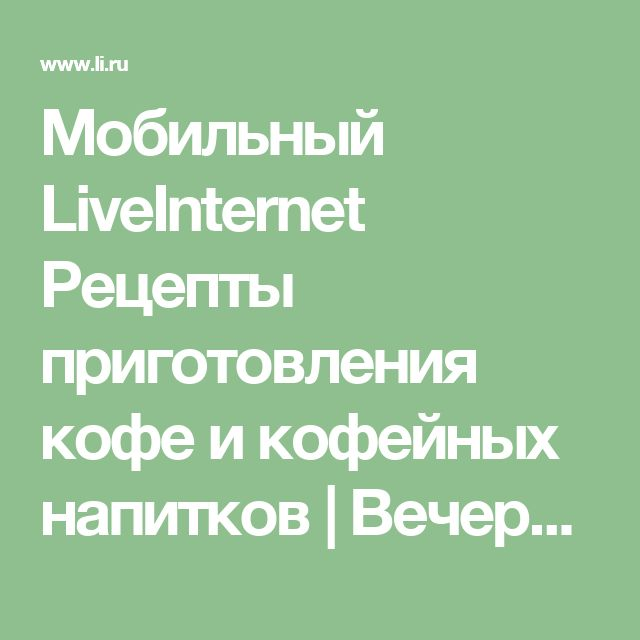 Мобильный LiveInternet Рецепты приготовления кофе и кофейных напитков | Вечерком - Дневник Вечерком |