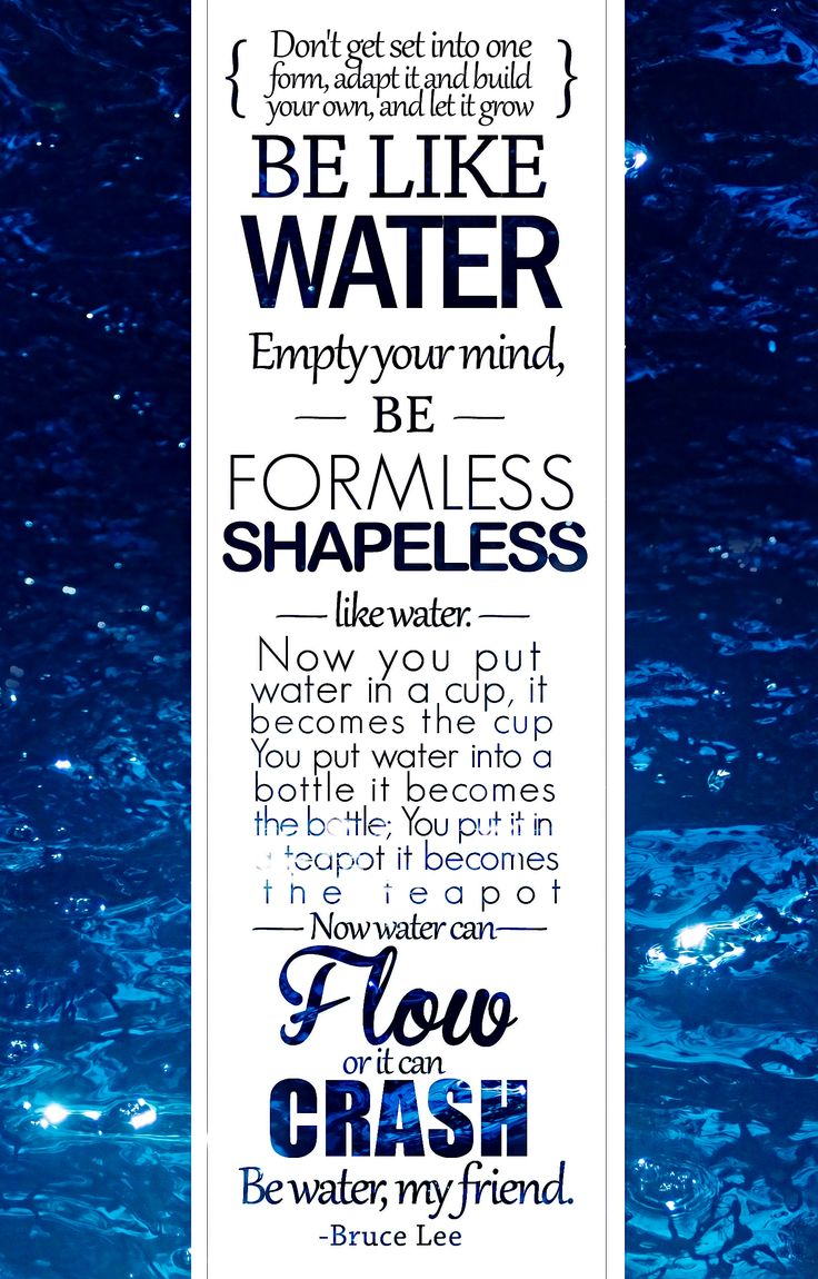 Bruce Lee- Be like water. One of my all time favorite quotes.