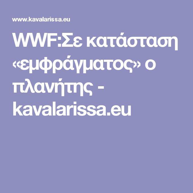 WWF:Σε κατάσταση «εμφράγματος» ο πλανήτης - kavalarissa.eu